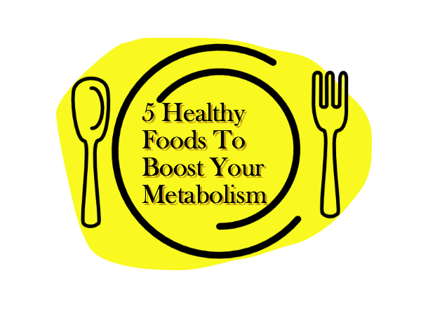 5 Healthy Foods To Boost Your Metabolism